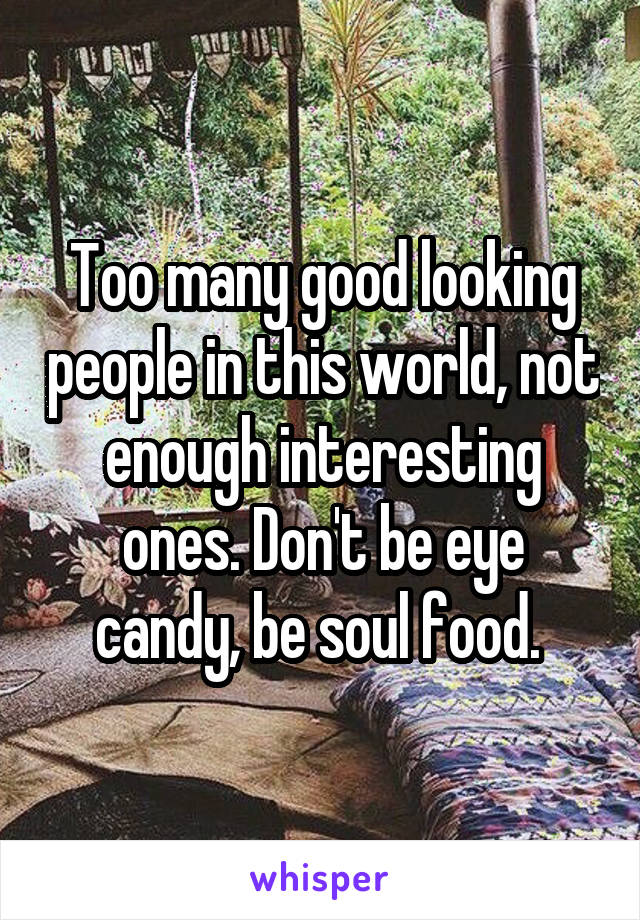 Too many good looking people in this world, not enough interesting ones. Don't be eye candy, be soul food.