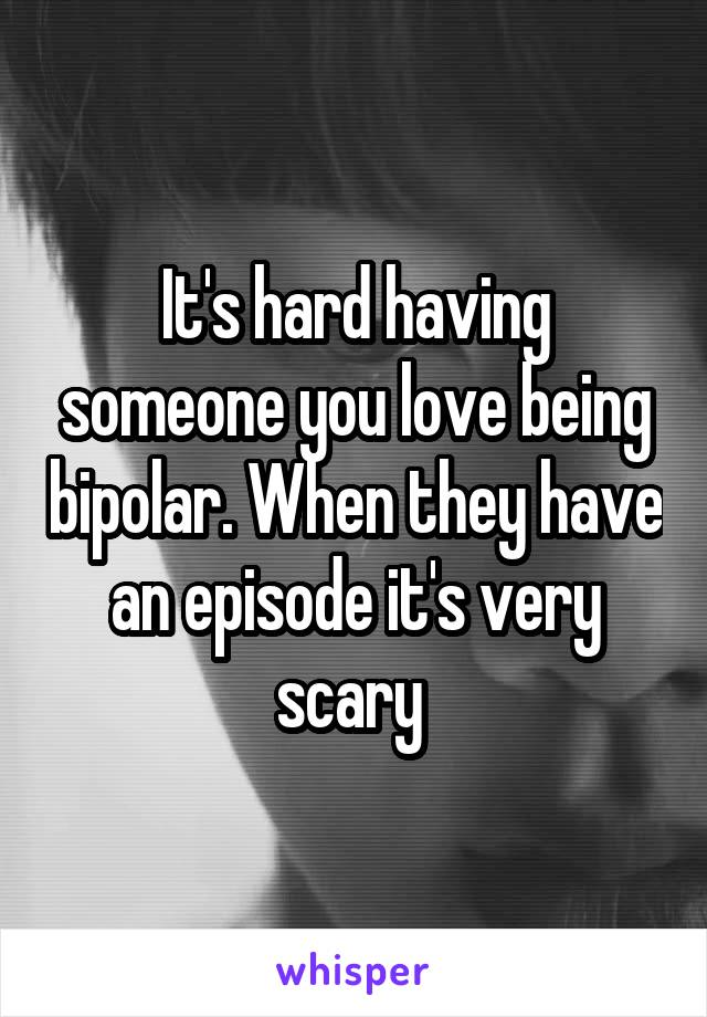 It's hard having someone you love being bipolar. When they have an episode it's very scary
