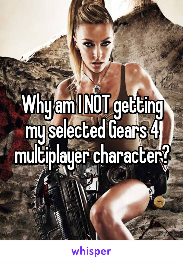 Why am I NOT getting my selected Gears 4 multiplayer character?