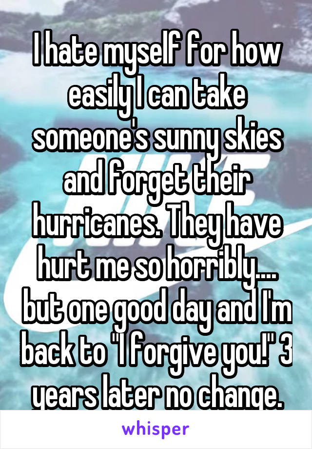 """I hate myself for how easily I can take someone's sunny skies and forget their hurricanes. They have hurt me so horribly.... but one good day and I'm back to """"I forgive you!"""" 3 years later no change."""