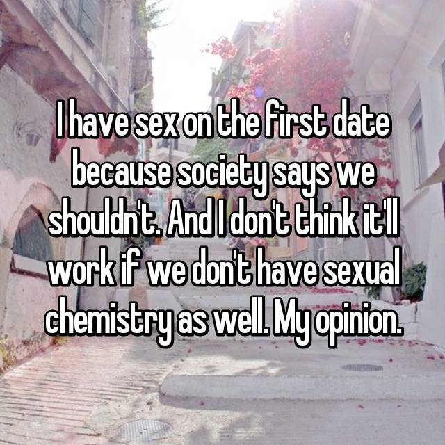 I have sex on the first date because society says we shouldn't. And I don't think it'll work if we don't have sexual chemistry as well. My opinion.