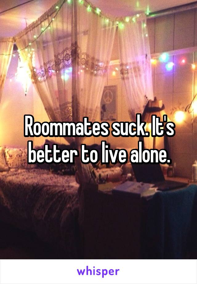 Roommates suck. It's better to live alone.