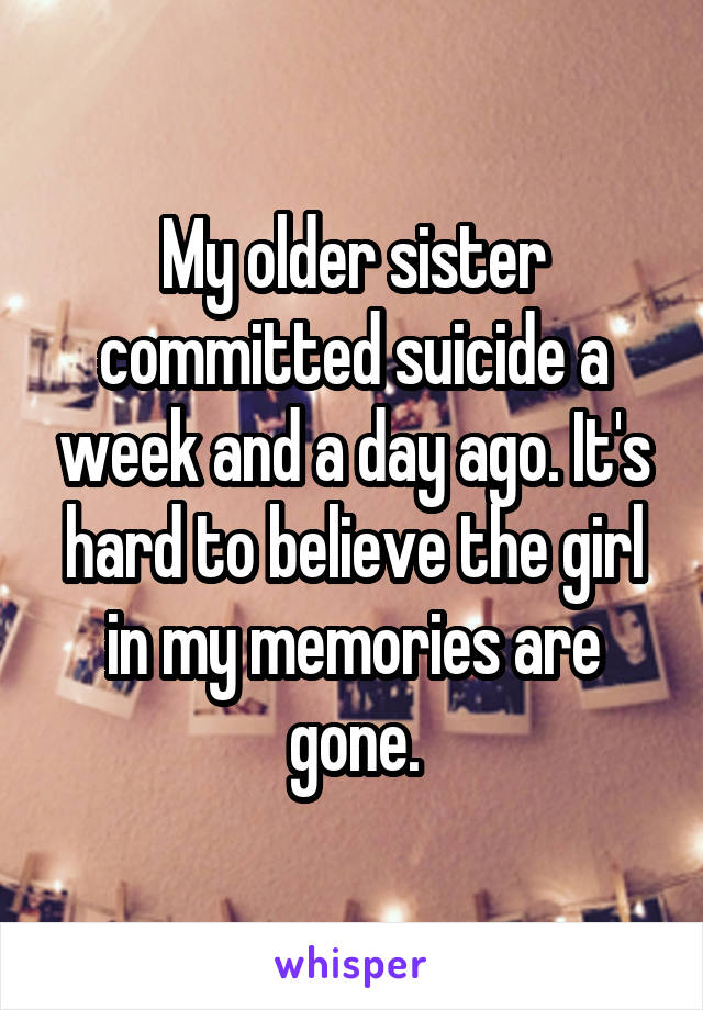 My older sister committed suicide a week and a day ago. It's hard to believe the girl in my memories are gone.
