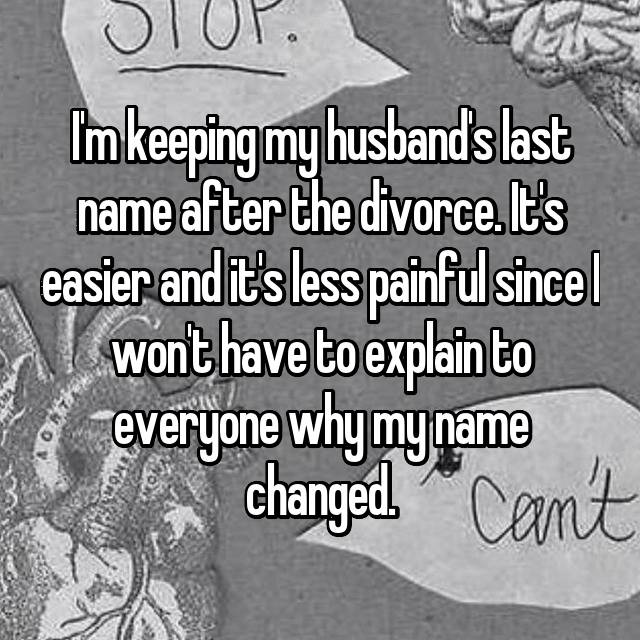 I'm keeping my husband's last name after the divorce. It's easier and it's less painful since I won't have to explain to everyone why my name changed.