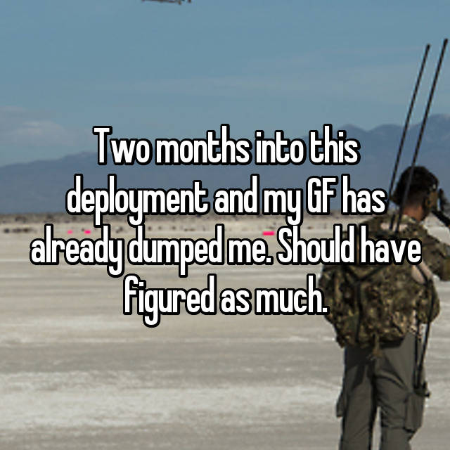 Two months into this deployment and my GF has already dumped me. Should have figured as much.