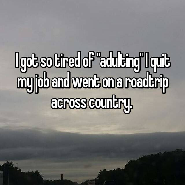 "I got so tired of ""adulting"" I quit my job and went on a roadtrip across country."