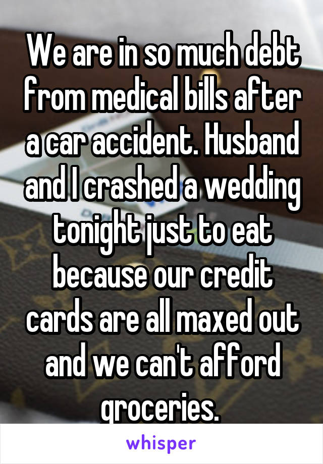 We are in so much debt from medical bills after a car accident. Husband and I crashed a wedding tonight just to eat because our credit cards are all maxed out and we can't afford groceries.