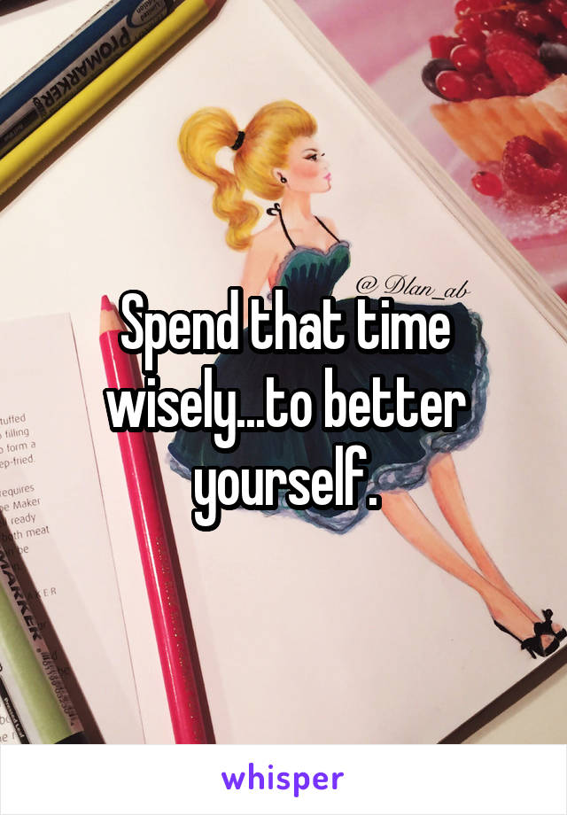 Spend that time wisely...to better yourself.