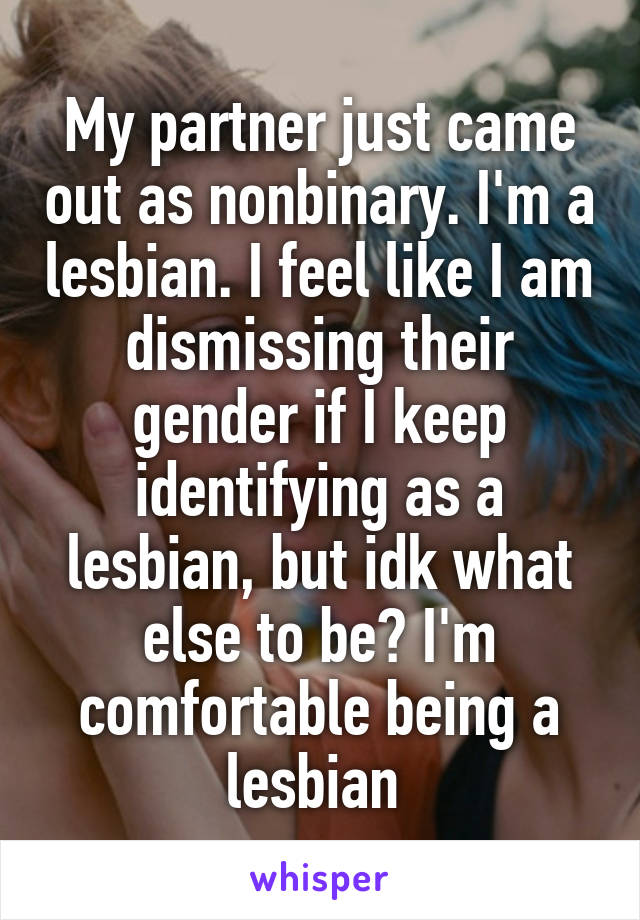 My partner just came out as nonbinary. I'm a lesbian. I feel like I am dismissing their gender if I keep identifying as a lesbian, but idk what else to be? I'm comfortable being a lesbian