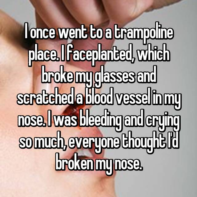 I once went to a trampoline place. I faceplanted, which broke my glasses and scratched a blood vessel in my nose. I was bleeding and crying so much, everyone thought I'd broken my nose.