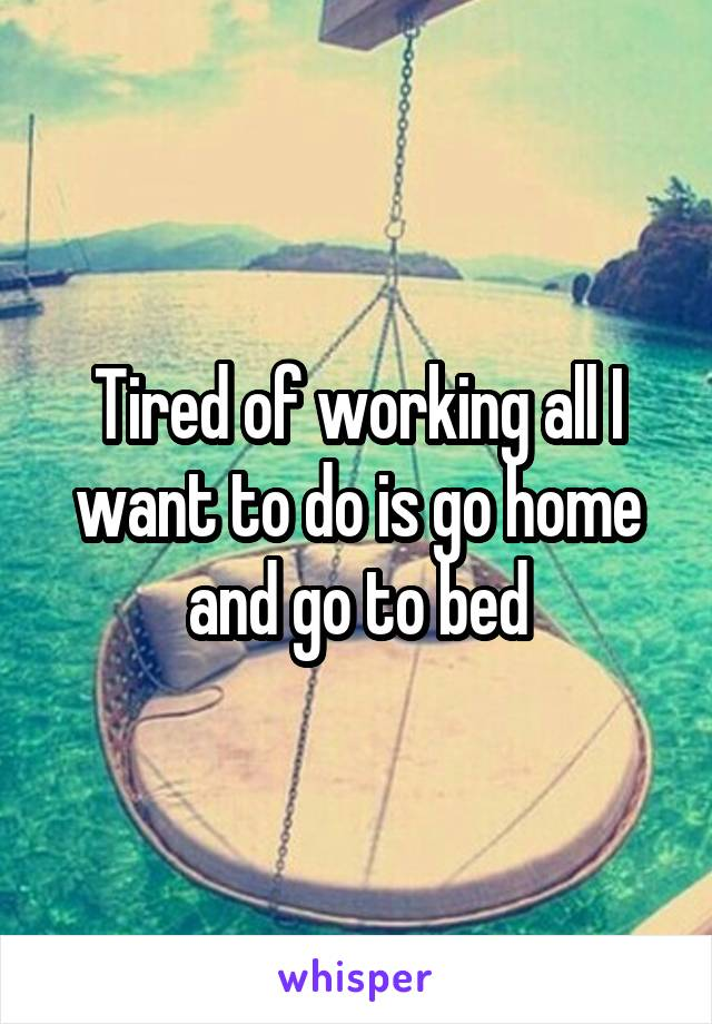 Tired of working all I want to do is go home and go to bed