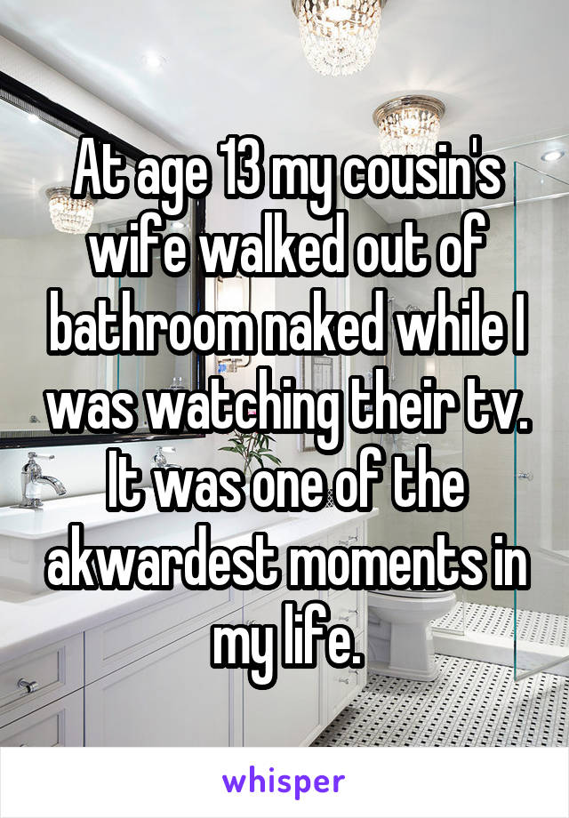 At age 13 my cousin's wife walked out of bathroom naked while I was watching their tv. It was one of the akwardest moments in my life.