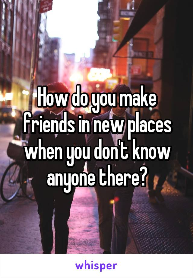 How do you make friends in new places when you don't know anyone there?