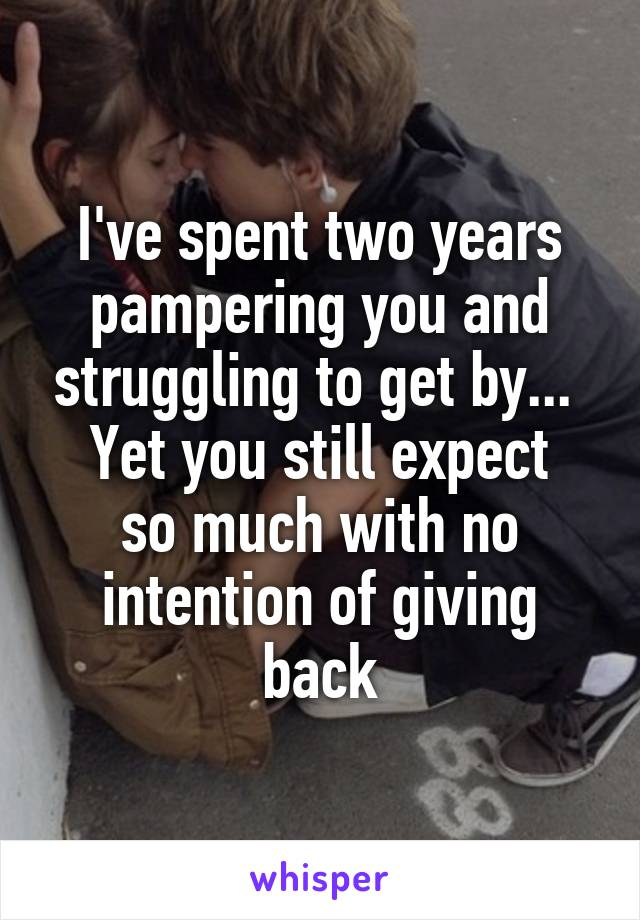 I've spent two years pampering you and struggling to get by...  Yet you still expect so much with no intention of giving back