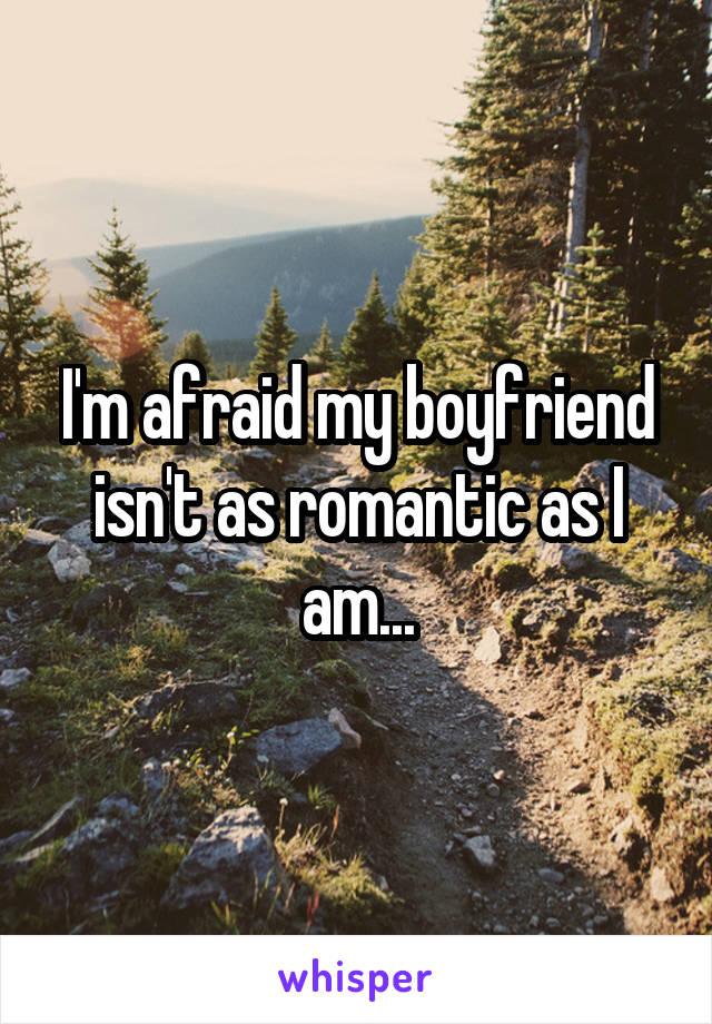 I'm afraid my boyfriend isn't as romantic as I am...