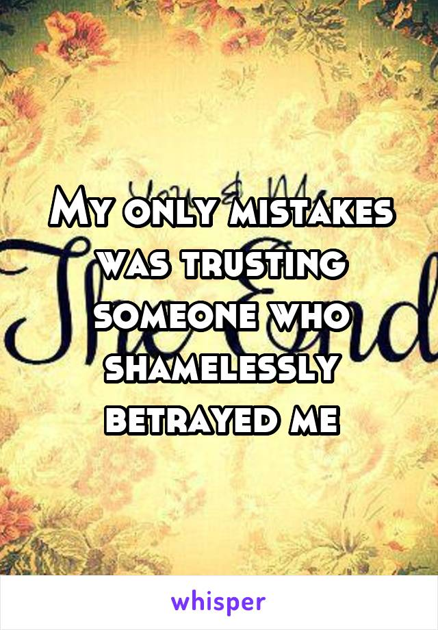 My only mistakes was trusting someone who shamelessly betrayed me