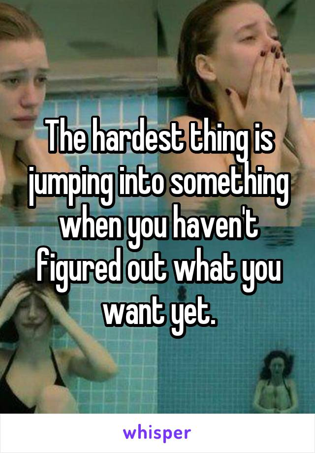The hardest thing is jumping into something when you haven't figured out what you want yet.