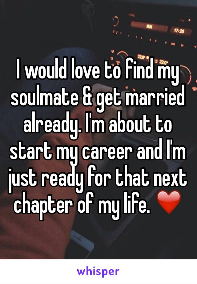 I would love to find my soulmate & get married already. I'm about to start my career and I'm just ready for that next chapter of my life. ❤️