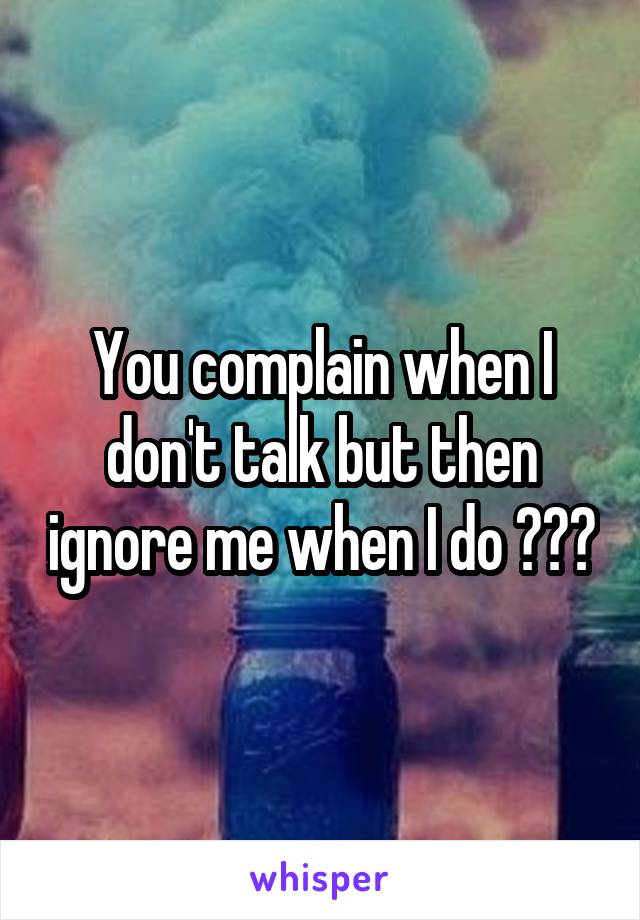 You complain when I don't talk but then ignore me when I do ???