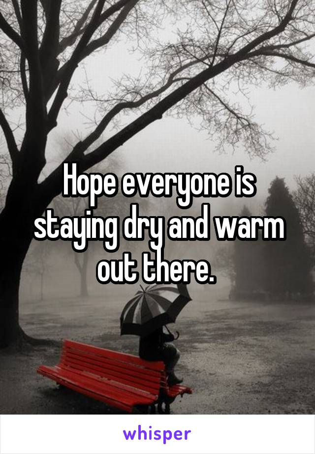 Hope everyone is staying dry and warm out there.