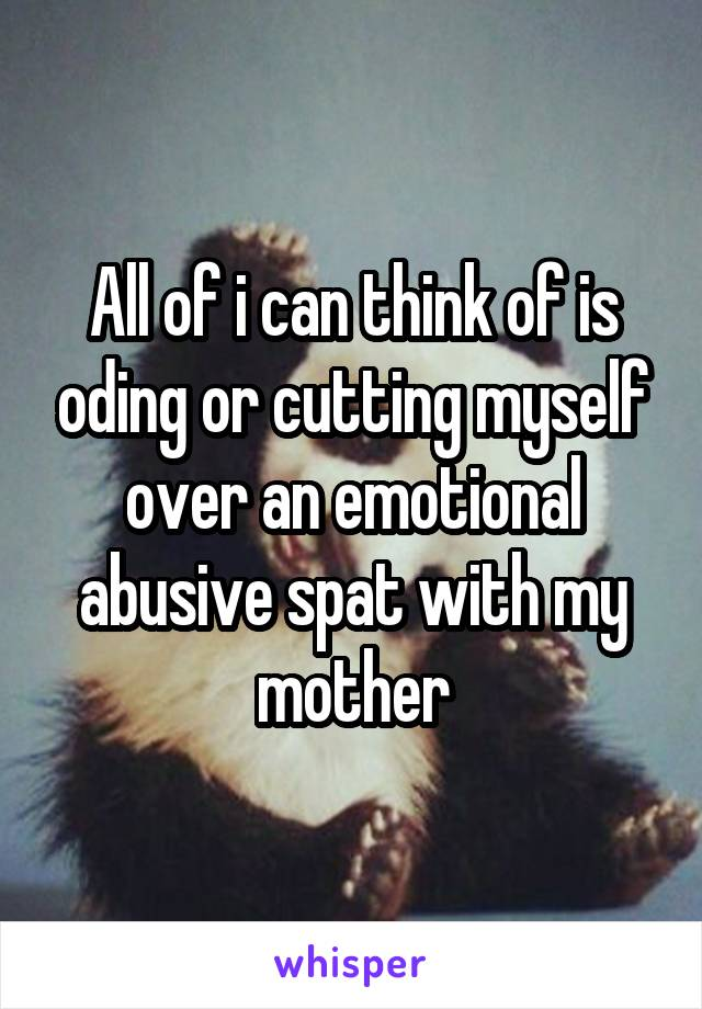 All of i can think of is oding or cutting myself over an emotional abusive spat with my mother