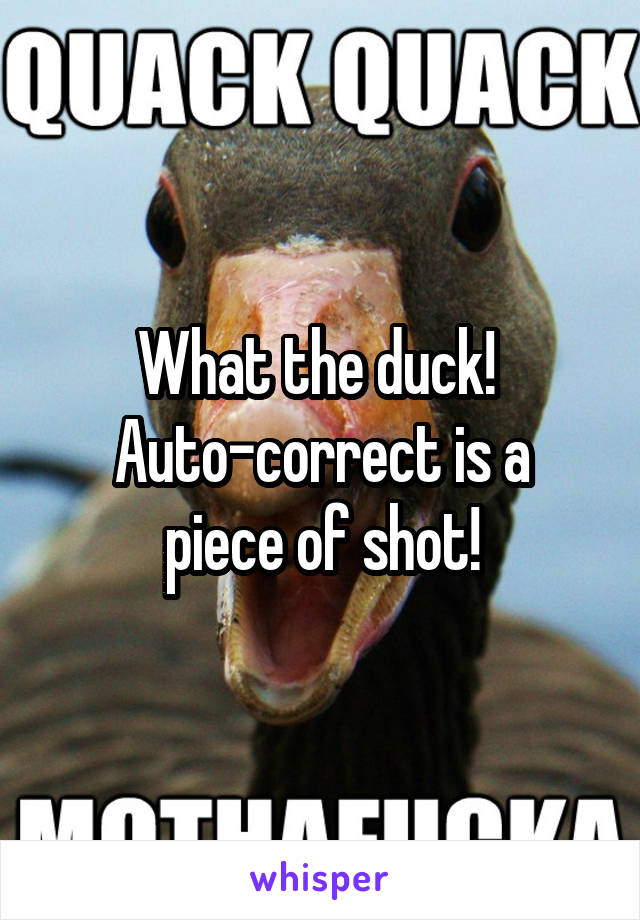 What the duck!  Auto-correct is a piece of shot!