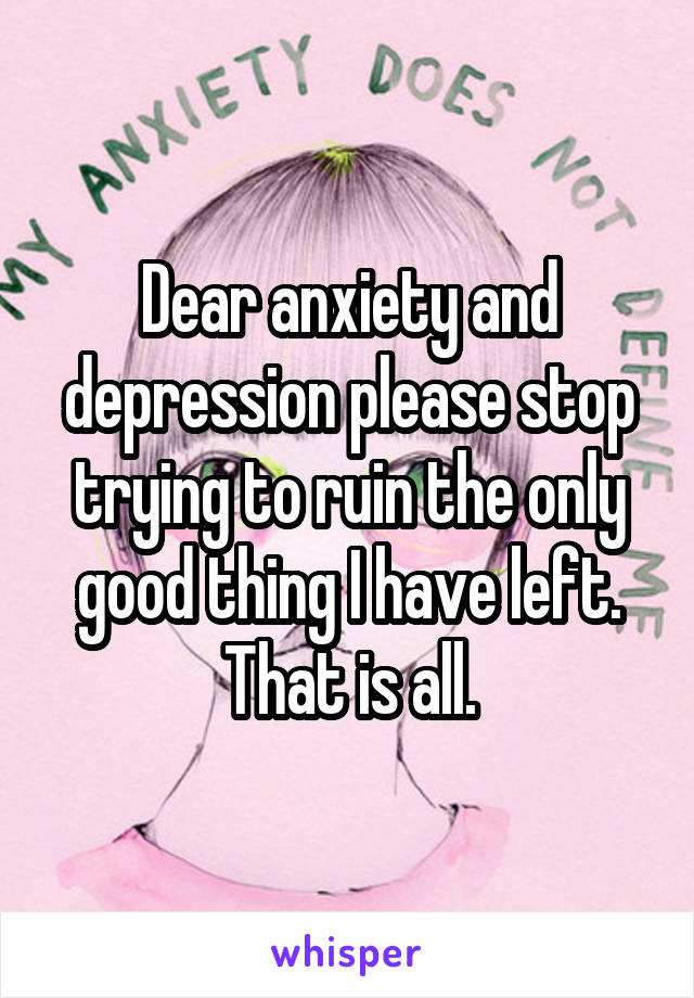 Dear anxiety and depression please stop trying to ruin the only good thing I have left. That is all.