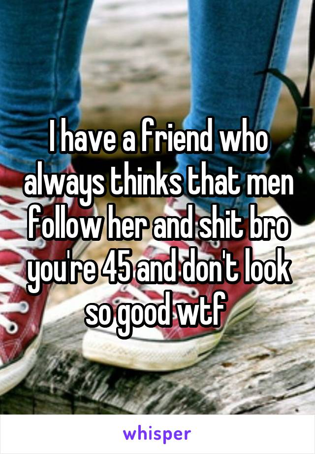 I have a friend who always thinks that men follow her and shit bro you're 45 and don't look so good wtf