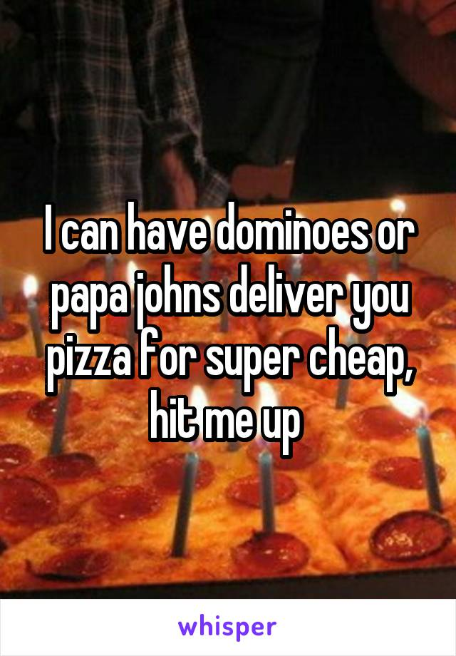 I can have dominoes or papa johns deliver you pizza for super cheap, hit me up