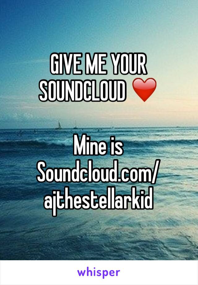 GIVE ME YOUR SOUNDCLOUD ❤️  Mine is  Soundcloud.com/ajthestellarkid