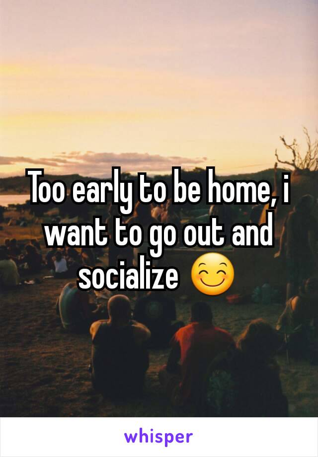 Too early to be home, i want to go out and socialize 😊