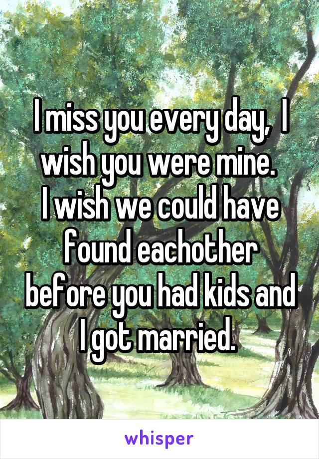 I miss you every day,  I wish you were mine.  I wish we could have found eachother before you had kids and I got married.