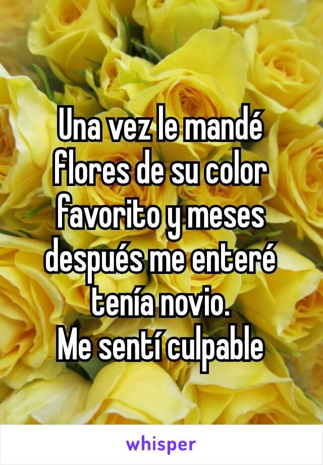 Una vez le mandé flores de su color favorito y meses después me enteré tenía novio. Me sentí culpable