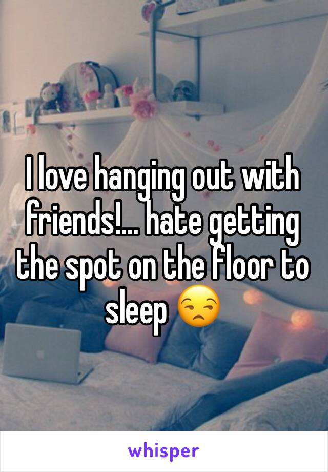 I love hanging out with friends!... hate getting the spot on the floor to sleep 😒