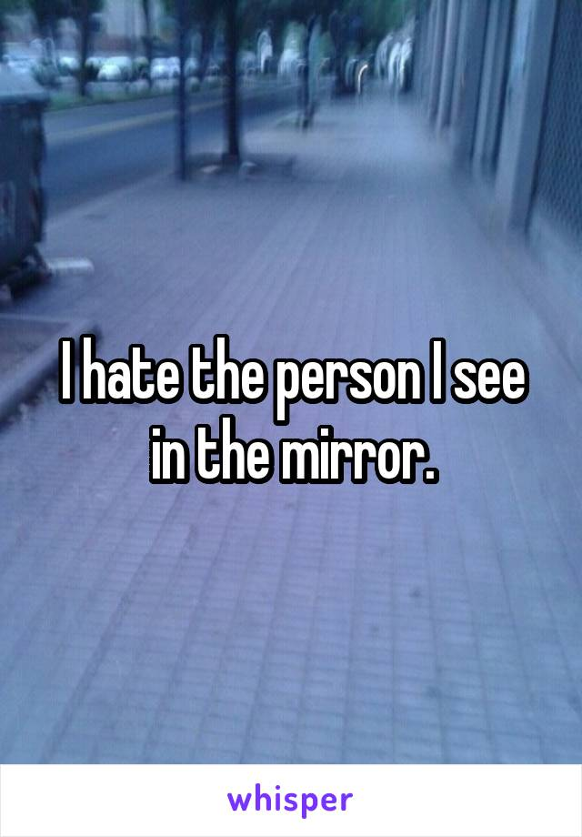 I hate the person I see in the mirror.