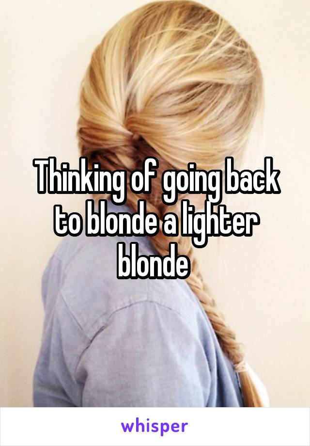 Thinking of going back to blonde a lighter blonde