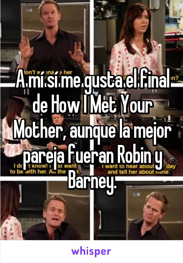 A mí sí me gusta el final de How I Met Your Mother, aunque la mejor pareja fueran Robin y Barney.