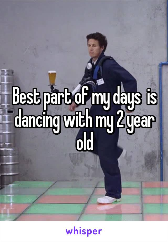 Best part of my days  is dancing with my 2 year old