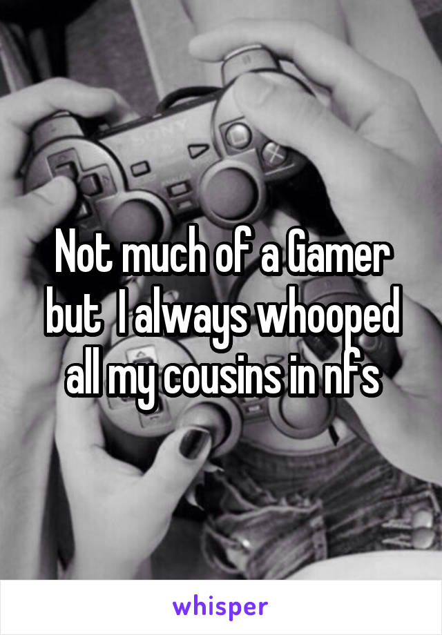 Not much of a Gamer but  I always whooped all my cousins in nfs