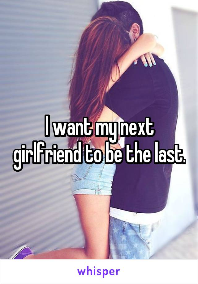 I want my next girlfriend to be the last.