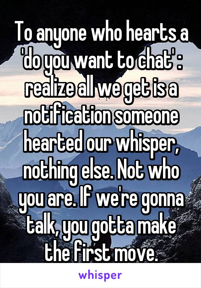 To anyone who hearts a 'do you want to chat' : realize all we get is a notification someone hearted our whisper, nothing else. Not who you are. If we're gonna talk, you gotta make the first move.