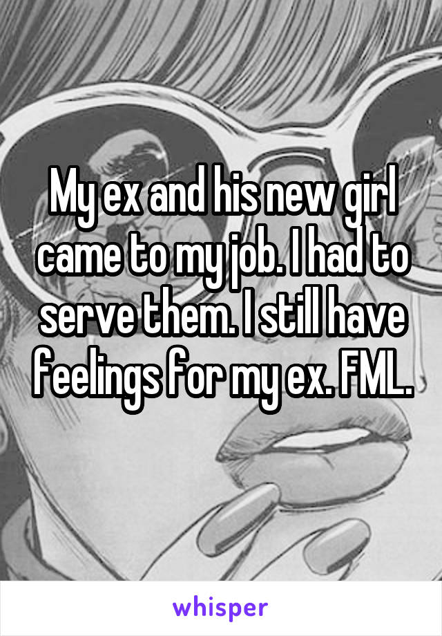 My ex and his new girl came to my job. I had to serve them. I still have feelings for my ex. FML.