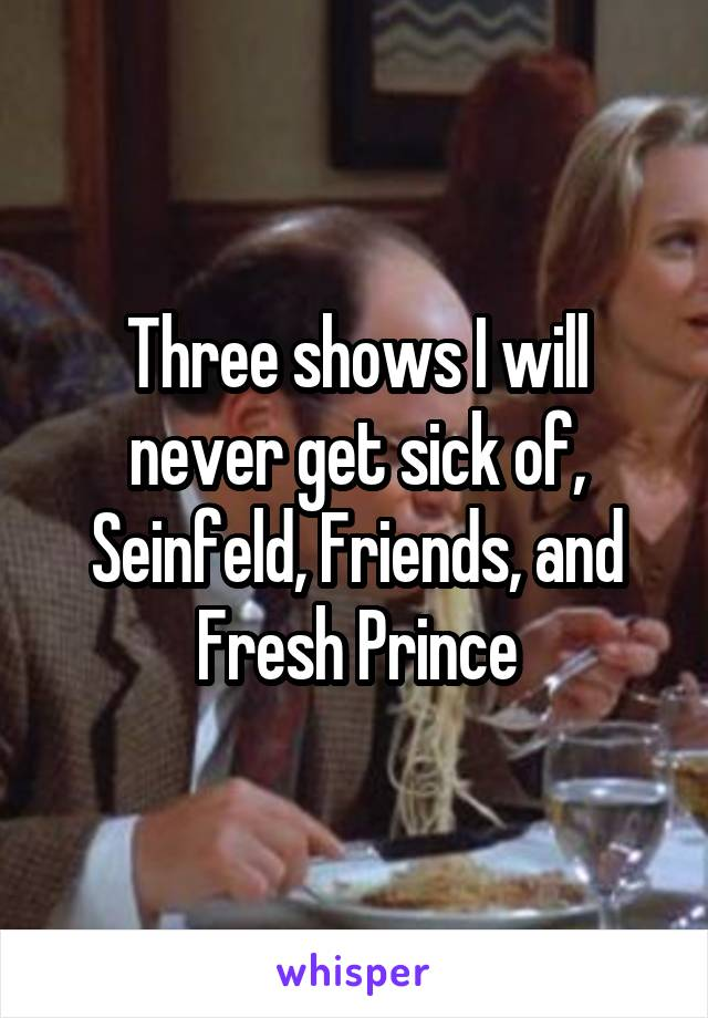 Three shows I will never get sick of, Seinfeld, Friends, and Fresh Prince