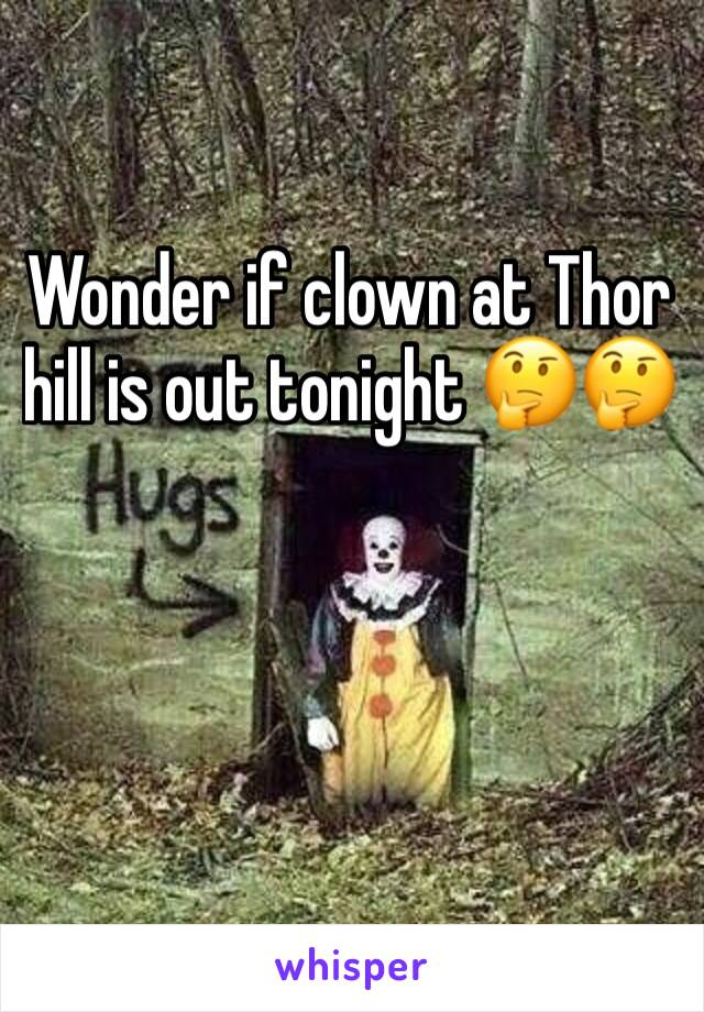 Wonder if clown at Thor hill is out tonight 🤔🤔