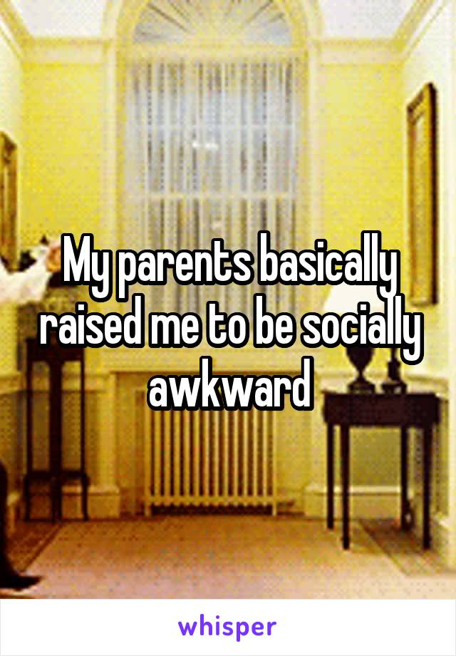 My parents basically raised me to be socially awkward