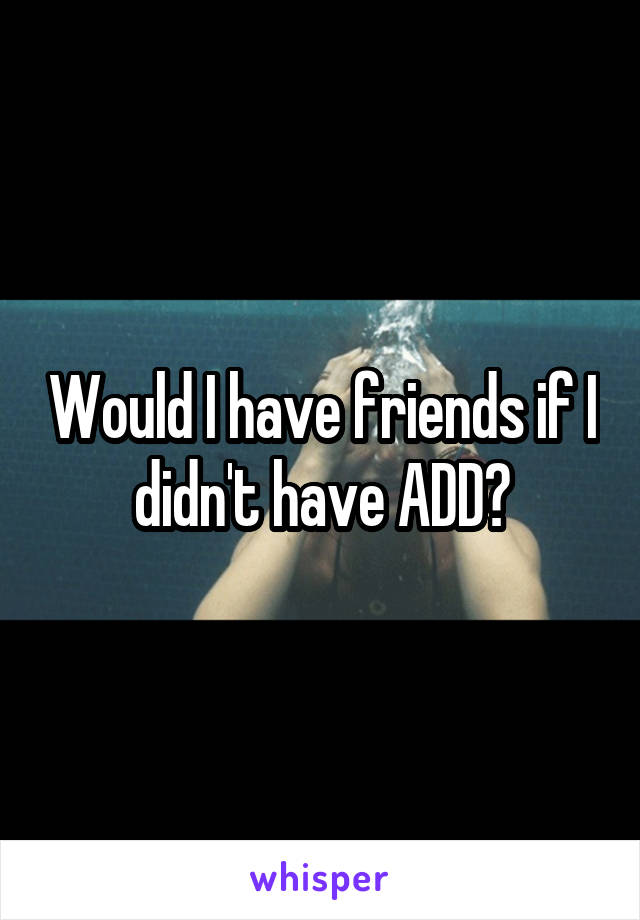 Would I have friends if I didn't have ADD?