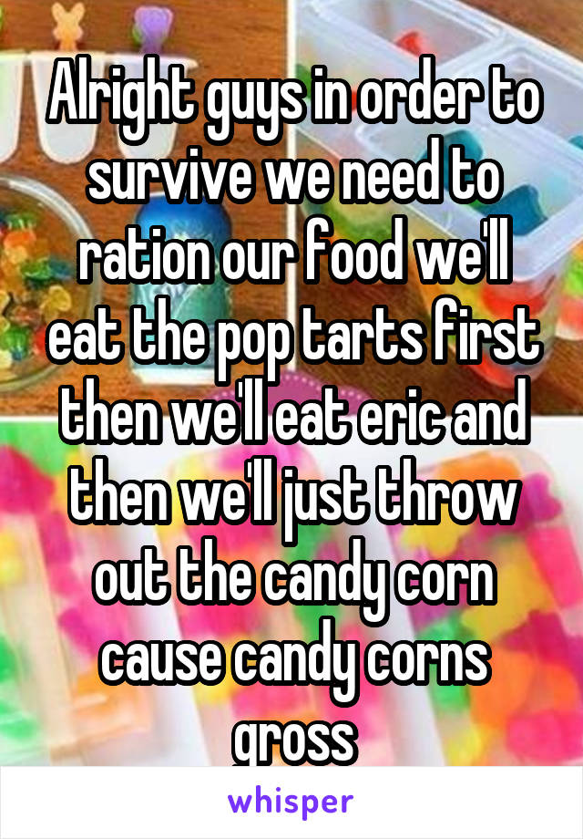 Alright guys in order to survive we need to ration our food we'll eat the pop tarts first then we'll eat eric and then we'll just throw out the candy corn cause candy corns gross