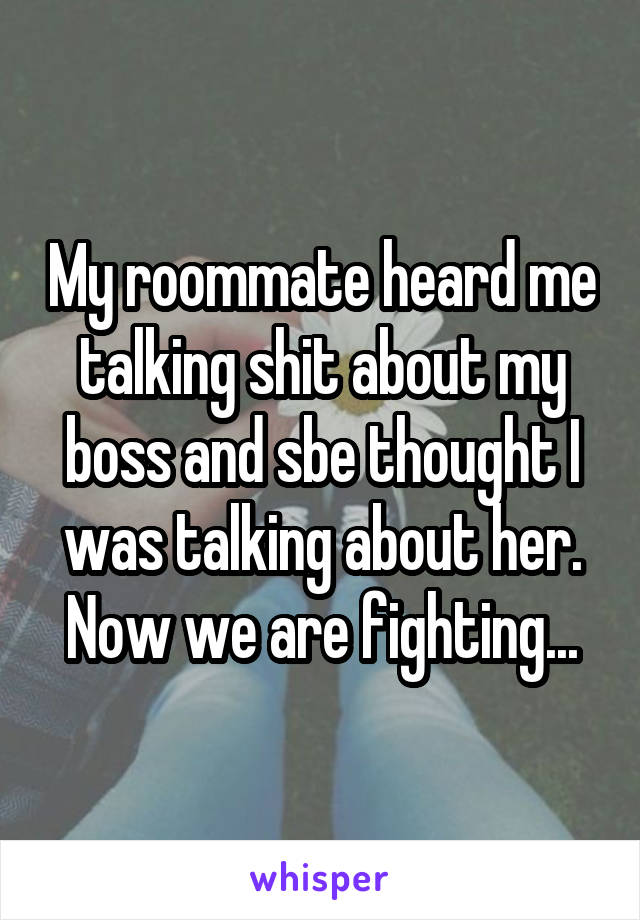 My roommate heard me talking shit about my boss and sbe thought I was talking about her. Now we are fighting...