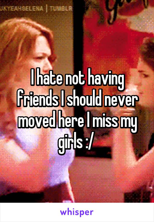 I hate not having friends I should never moved here I miss my girls :/