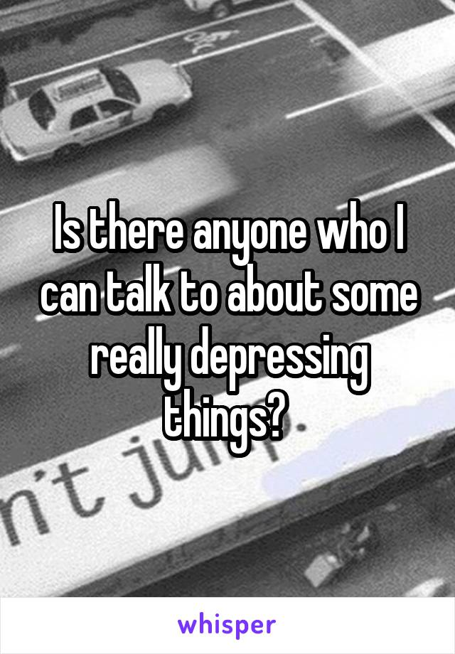 Is there anyone who I can talk to about some really depressing things?